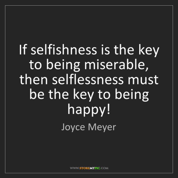 Joyce Meyer: If selfishness is the key to being miserable, then selflessness...