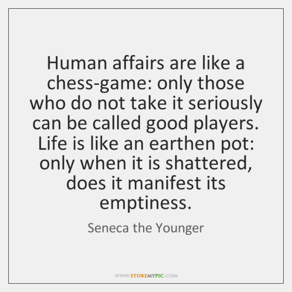Human affairs are like a chess-game: only those who do not take ...