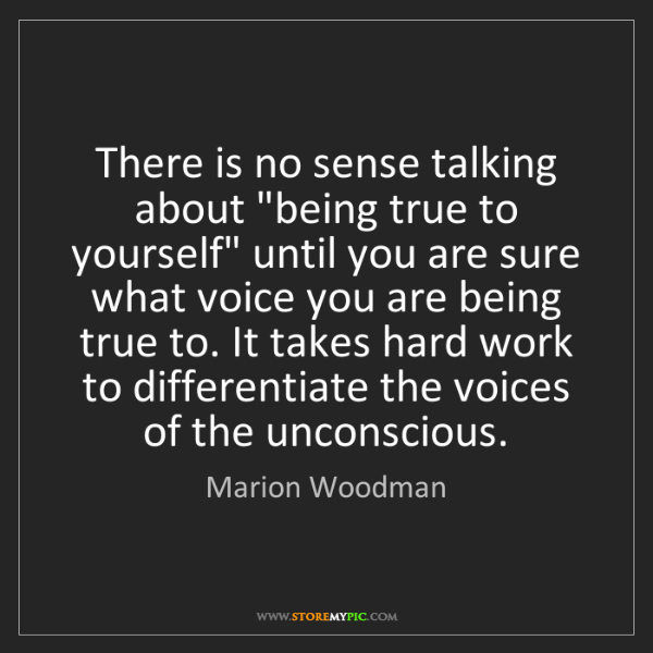 "Marion Woodman: There is no sense talking about ""being true to yourself""..."