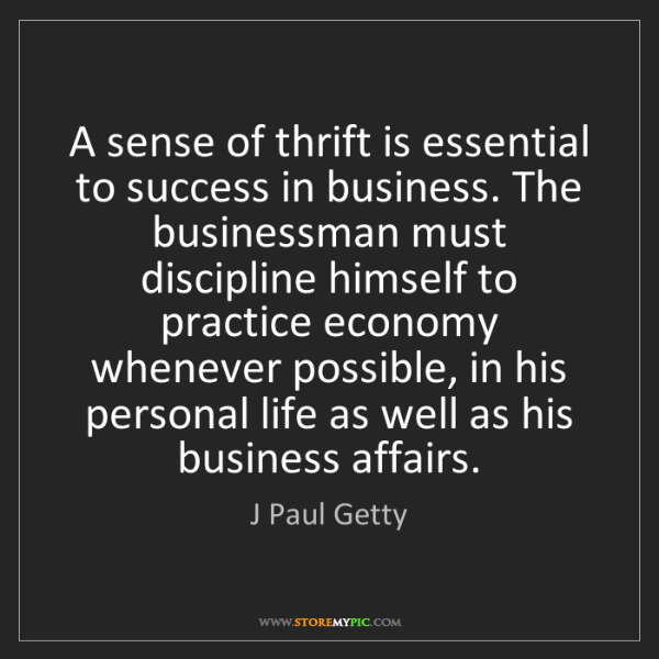 J Paul Getty: A sense of thrift is essential to success in business....