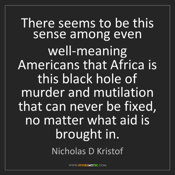 Nicholas D Kristof: There seems to be this sense among even well-meaning...