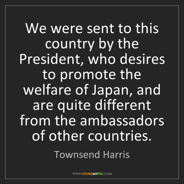 Townsend Harris: We were sent to this country by the President, who desires...