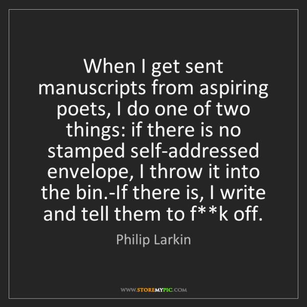 Philip Larkin: When I get sent manuscripts from aspiring poets, I do...