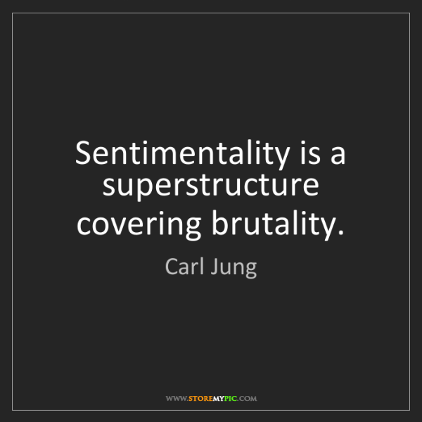 Carl Jung: Sentimentality is a superstructure covering brutality.