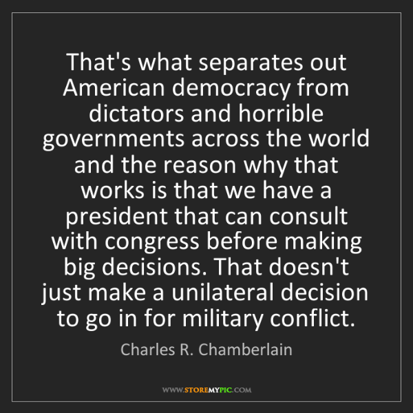 Charles R. Chamberlain: That's what separates out American democracy from dictators...
