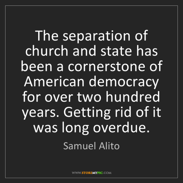 Samuel Alito: The separation of church and state has been a cornerstone...