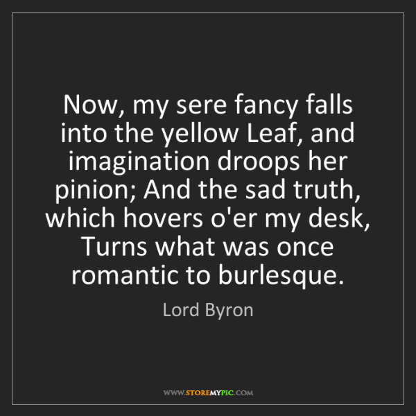 Lord Byron: Now, my sere fancy falls into the yellow Leaf, and imagination...