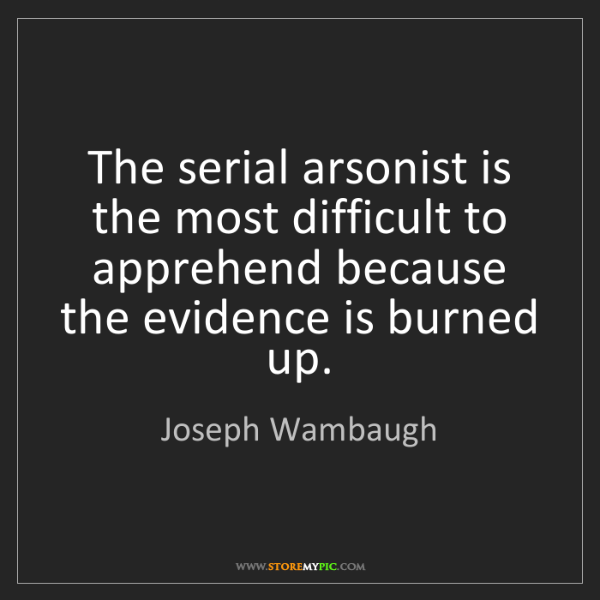 Joseph Wambaugh: The serial arsonist is the most difficult to apprehend...
