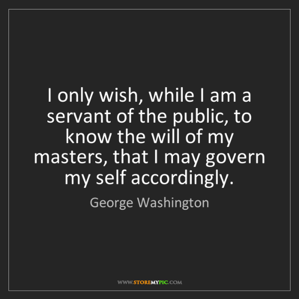 George Washington: I only wish, while I am a servant of the public, to know...
