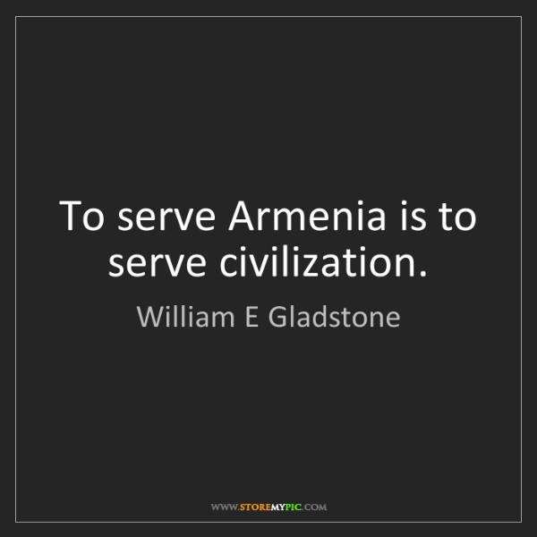 William E Gladstone: To serve Armenia is to serve civilization.