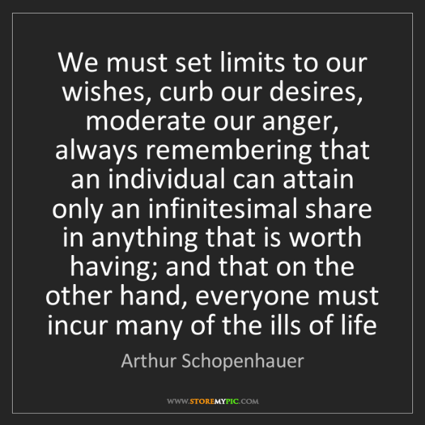 Arthur Schopenhauer: We must set limits to our wishes, curb our desires, moderate...