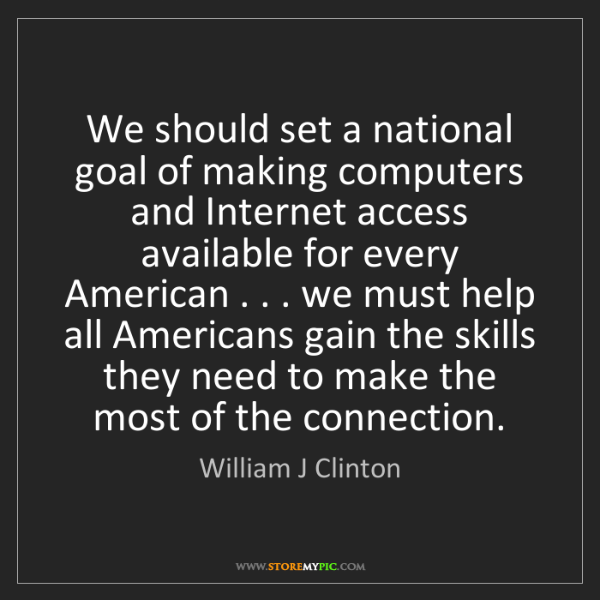 William J Clinton: We should set a national goal of making computers and...