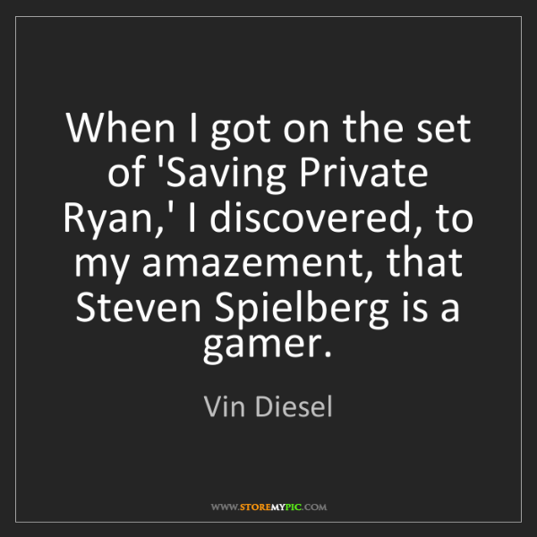 Vin Diesel: When I got on the set of 'Saving Private Ryan,' I discovered,...
