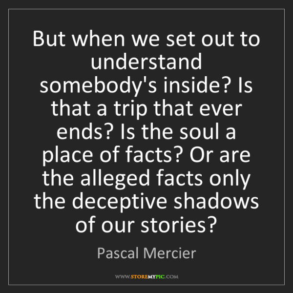 Pascal Mercier: But when we set out to understand somebody's inside?...