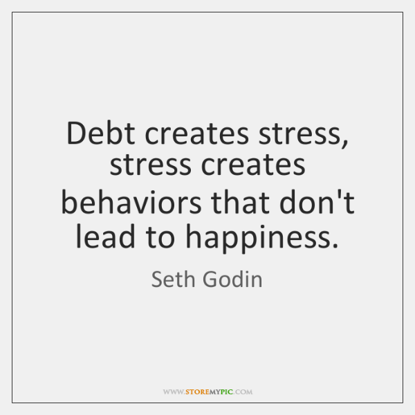 Debt creates stress, stress creates behaviors that don't lead to happiness.