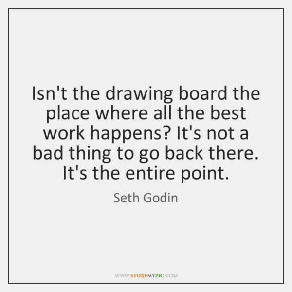 Isn't the drawing board the place where all the best work happens? ...