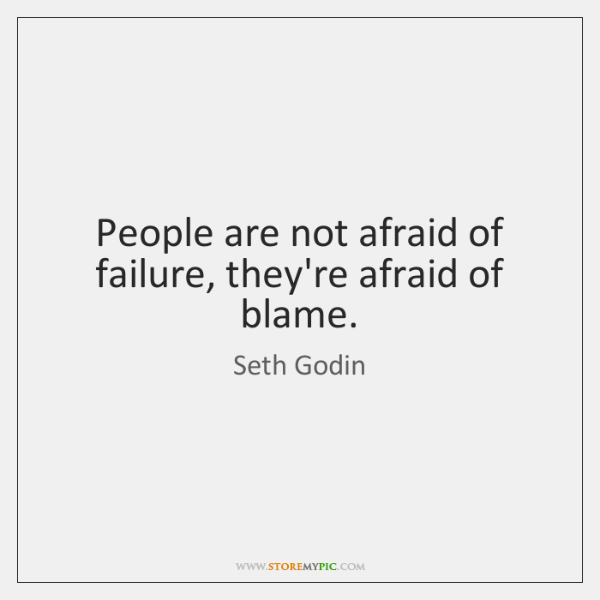 People are not afraid of failure, they're afraid of blame.