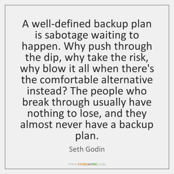 A well-defined backup plan is sabotage waiting to happen. Why push through ...