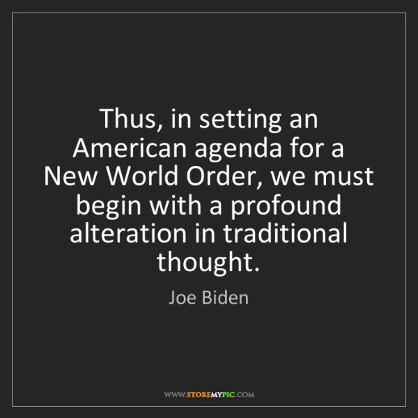Joe Biden: Thus, in setting an American agenda for a New World Order,...
