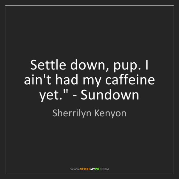 Sherrilyn Kenyon: 'Settle down, pup. I ain't had my caffeine yet.' - Sundown
