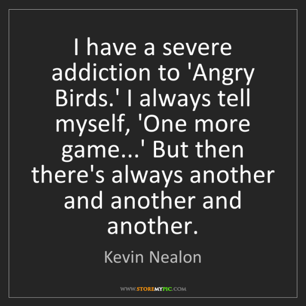 Kevin Nealon: I have a severe addiction to 'Angry Birds.' I always...