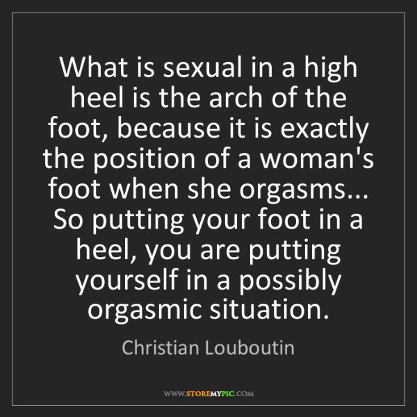 Christian Louboutin: What is sexual in a high heel is the arch of the foot,...