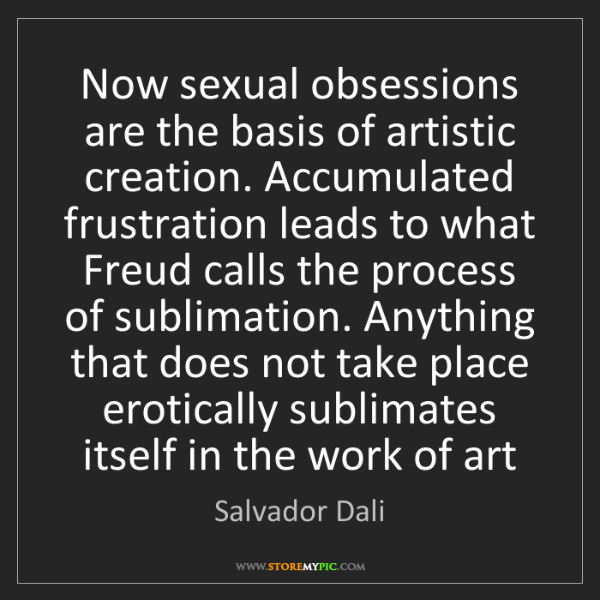 Salvador Dali: Now sexual obsessions are the basis of artistic creation....