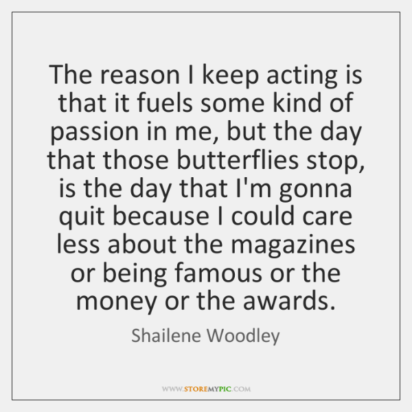 The reason I keep acting is that it fuels some kind of ...