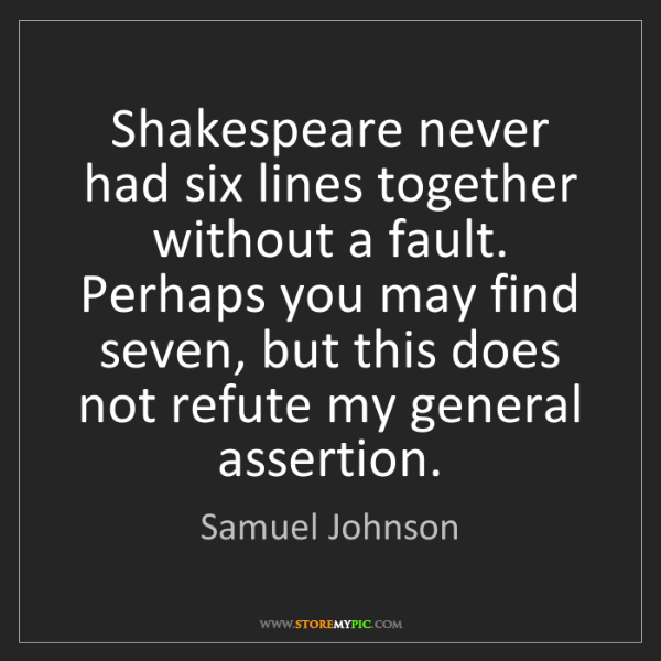 Samuel Johnson: Shakespeare never had six lines together without a fault....