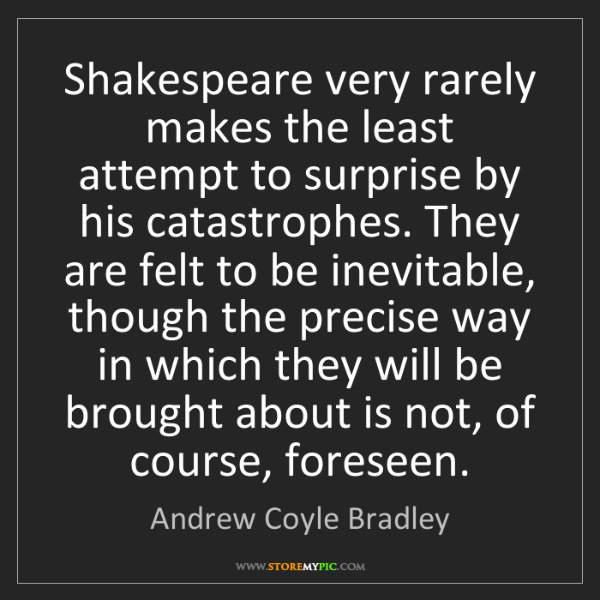 Andrew Coyle Bradley: Shakespeare very rarely makes the least attempt to surprise...