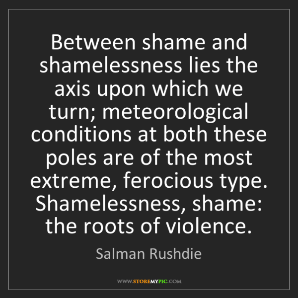 Salman Rushdie: Between shame and shamelessness lies the axis upon which...