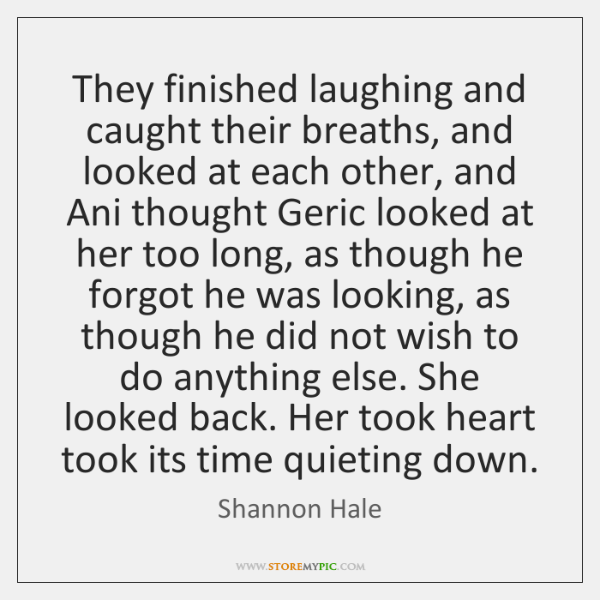 They finished laughing and caught their breaths, and looked at each other, ...