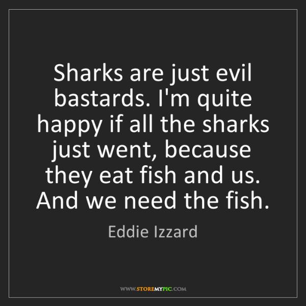 Eddie Izzard: Sharks are just evil bastards. I'm quite happy if all...