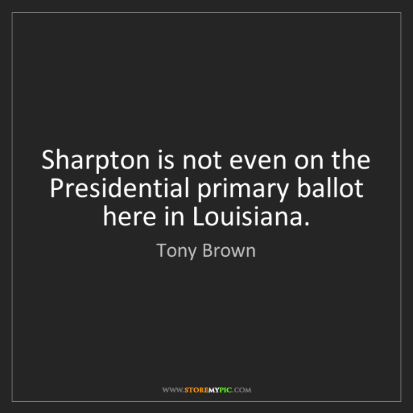 Tony Brown: Sharpton is not even on the Presidential primary ballot...