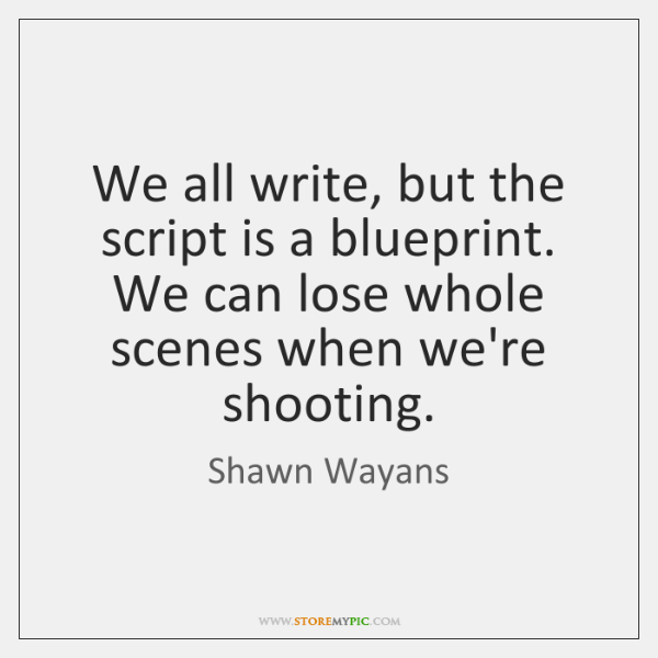 We all write, but the script is a blueprint. We can lose ...