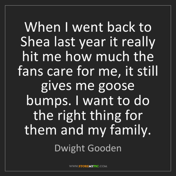 Dwight Gooden: When I went back to Shea last year it really hit me how...