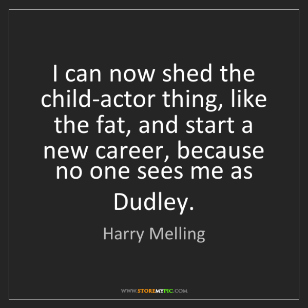 Harry Melling: I can now shed the child-actor thing, like the fat, and...