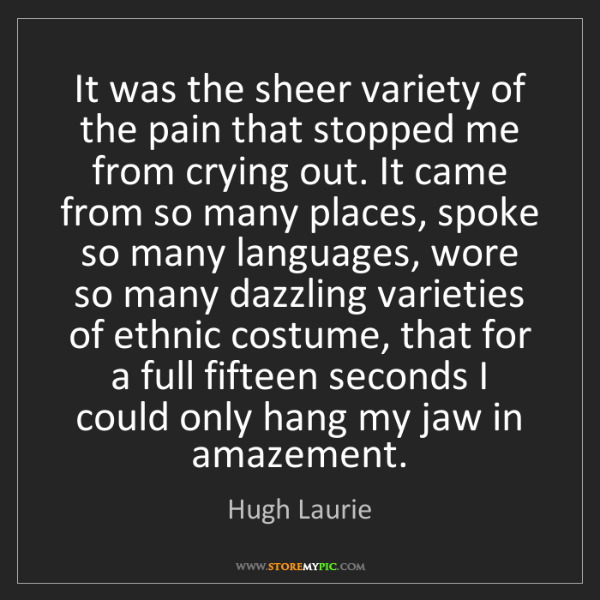 Hugh Laurie: It was the sheer variety of the pain that stopped me...