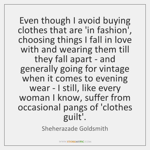 Even though I avoid buying clothes that are 'in fashion', choosing things ...