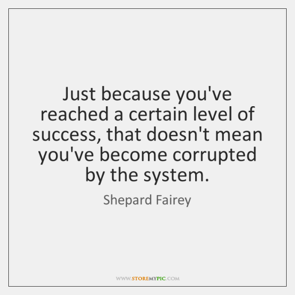 Just because you've reached a certain level of success, that doesn't mean ...