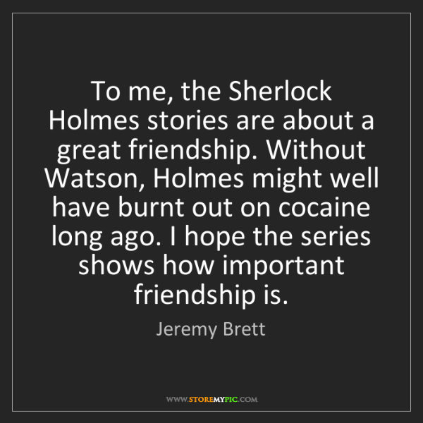 Jeremy Brett: To me, the Sherlock Holmes stories are about a great...
