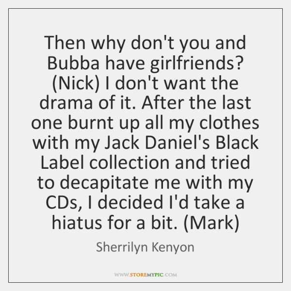 Then why don't you and Bubba have girlfriends? (Nick) I don't want ...