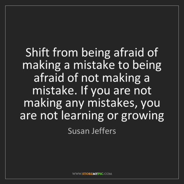 Susan Jeffers: Shift from being afraid of making a mistake to being...
