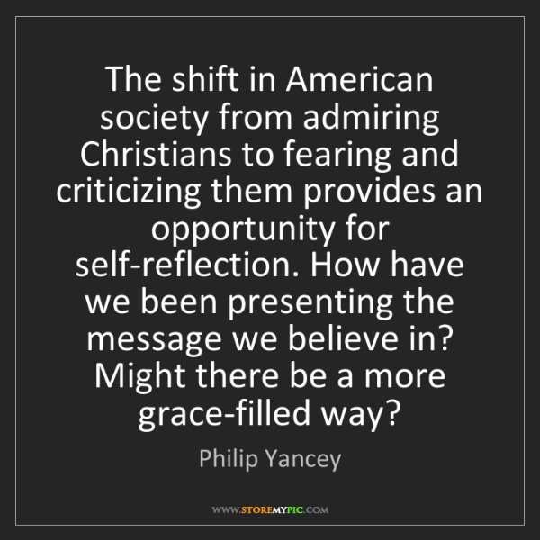 Philip Yancey: The shift in American society from admiring Christians...