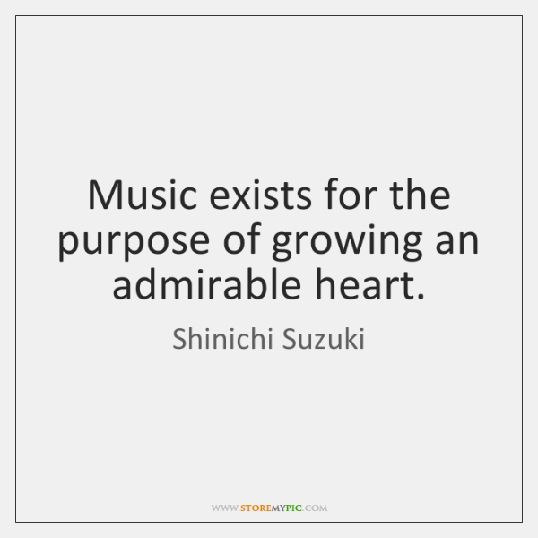 Music exists for the purpose of growing an admirable heart.