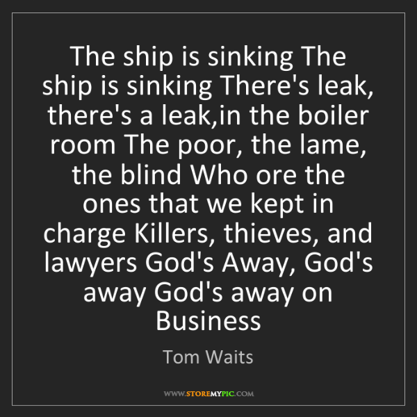 Tom Waits: The ship is sinking The ship is sinking There's leak,...