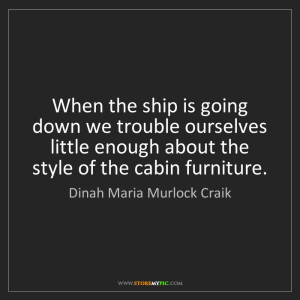 Dinah Maria Murlock Craik: When the ship is going down we trouble ourselves little...