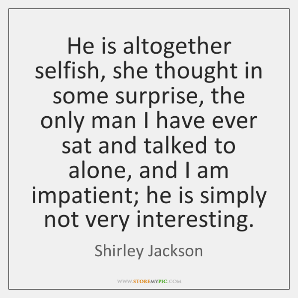 He is altogether selfish, she thought in some surprise, the only man ...