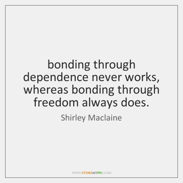 bonding through dependence never works, whereas bonding through freedom always does.