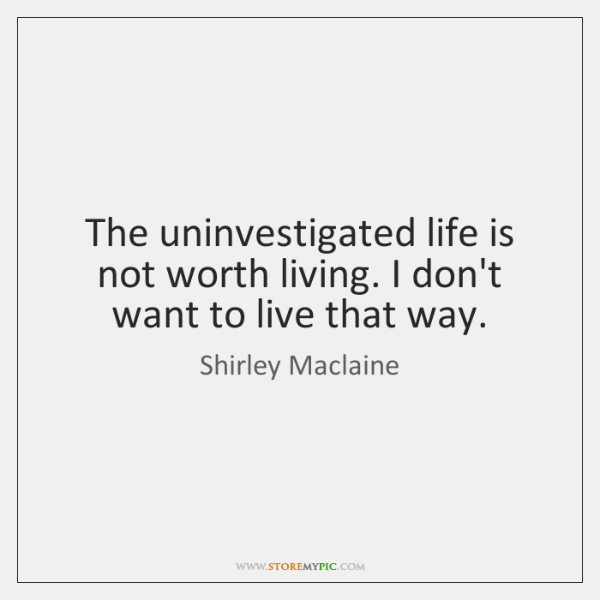 The uninvestigated life is not worth living. I don't want to live ...